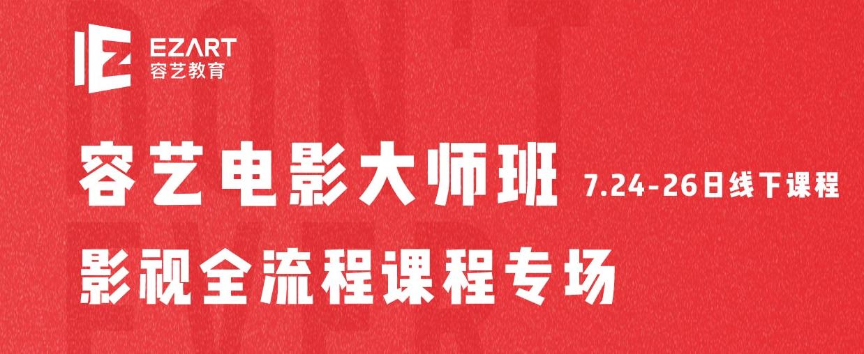7月容艺电影大师班影视全流程专场即将开课!
